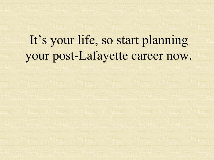 It's your life, so start planning your post-Lafayette career now.