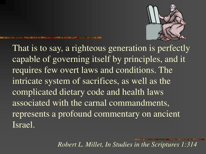 That is to say, a righteous generation is perfectly capable of governing itself by principles, and it requires few overt laws and conditions. The intricate system of sacrifices, as well as the complicated dietary code and health laws associated with the carnal commandments, represents a profound commentary on ancient Israel.