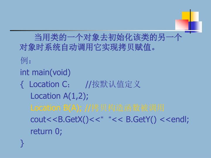 当用类的一个对象去初始化该类的另一个对象时系统自动调用它实现拷贝赋值。