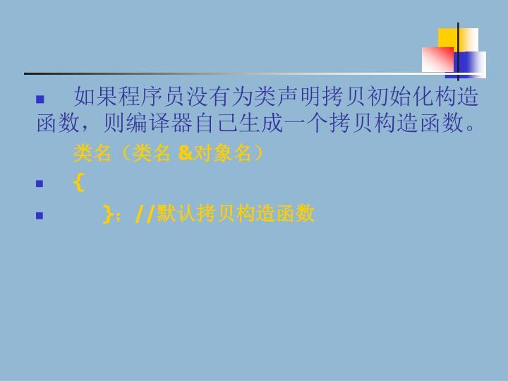 如果程序员没有为类声明拷贝初始化构造函数,则编译器自己生成一个拷贝构造函数。