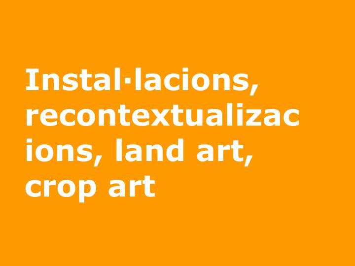 Instal·lacions, recontextualizacions, land art, crop art