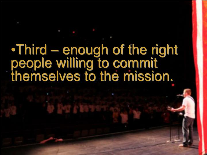 Third – enough of the right people willing to commit themselves to the mission.