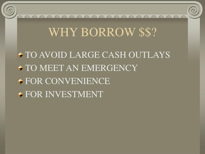 WHY BORROW $$?