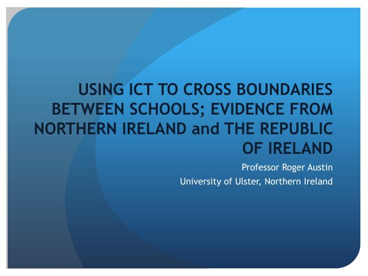USING ICT TO CROSS BOUNDARIES BETWEEN SCHOOLS; EVIDENCE FROM NORTHERN IRELAND and THE REPUBLIC OF IR...