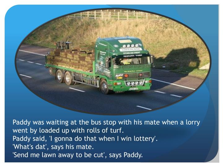 Paddy was waiting at the bus stop with his mate when a lorry went by loaded up with rolls of turf.