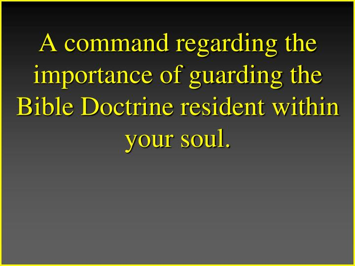 A command regarding the importance of guarding the Bible Doctrine resident within your soul.