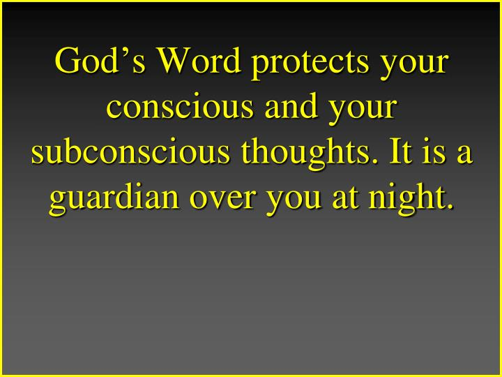 Gods Word protects your conscious and your subconscious thoughts. It is a guardian over you at night.