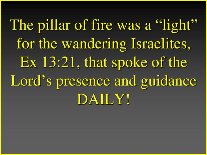 The pillar of fire was a light for the wandering Israelites, Ex 13:21, that spoke of the Lords presence and guidance DAILY!