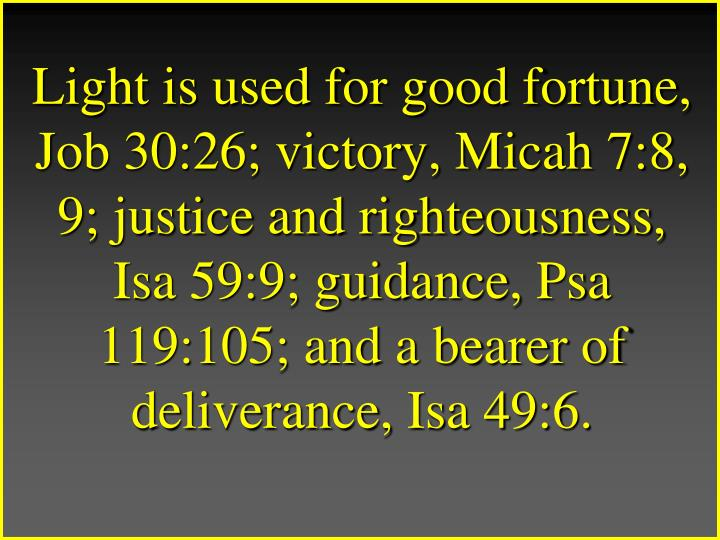 Light is used for good fortune, Job 30:26; victory, Micah 7:8, 9; justice and righteousness, Isa 59:9; guidance, Psa 119:105; and a bearer of deliverance, Isa 49:6.