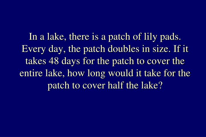 In a lake, there is a patch of lily pads. Every day, the patch doubles in size. If it takes 48 days for the patch to cover the entire lake, how long would it take for the patch to cover half the lake?