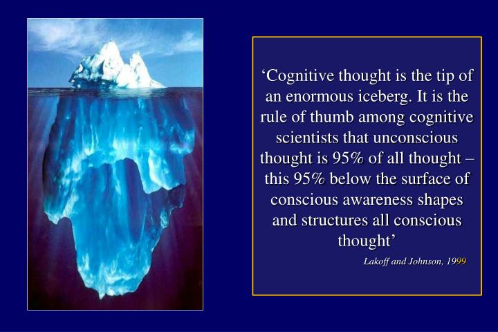 'Cognitive thought is the tip of an enormous iceberg. It is the rule of thumb among cognitive scientists that unconscious thought is 95% of all thought –