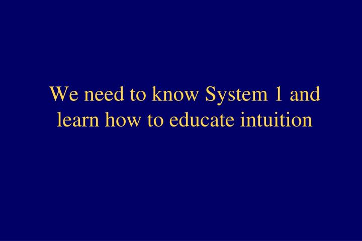 We need to know System 1 and learn how to educate intuition