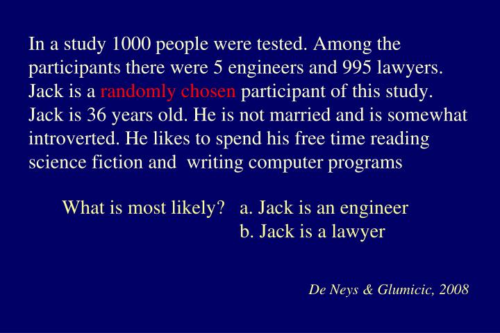 In a study 1000 people were tested. Among the participants there were 5 engineers and 995 lawyers. Jack is a