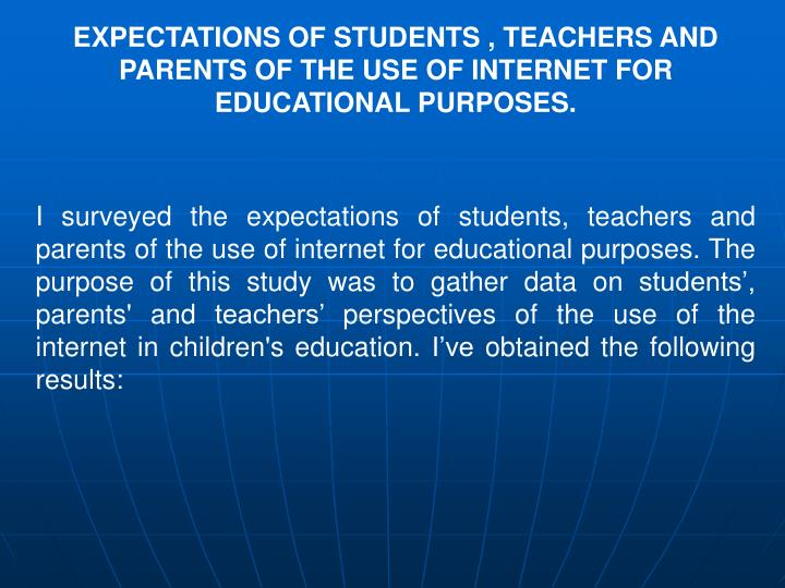 EXPECTATIONS OF STUDENTS , TEACHERS AND PARENTS OF THE USE OF INTERNET FOR EDUCATIONAL PURPOSES.