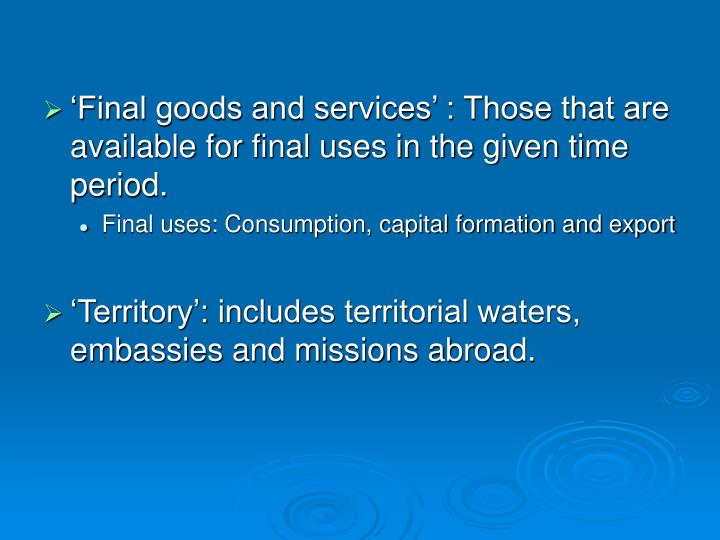 'Final goods and services' : Those that are available for final uses in the given time period.