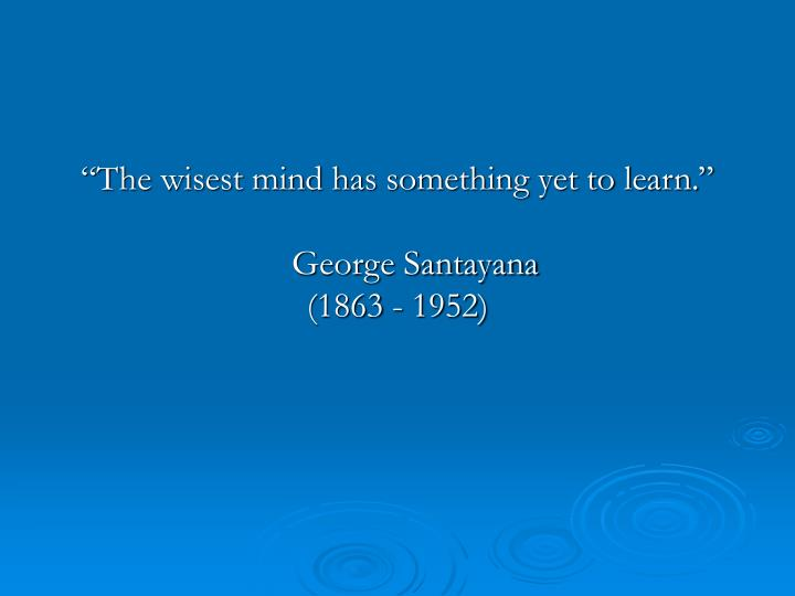 """The wisest mind has something yet to learn."""