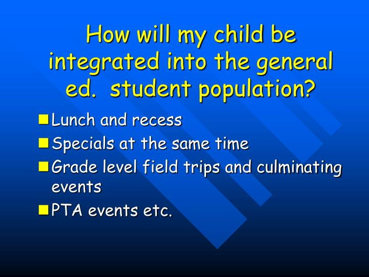 How will my child be integrated into the general ed.  student population?