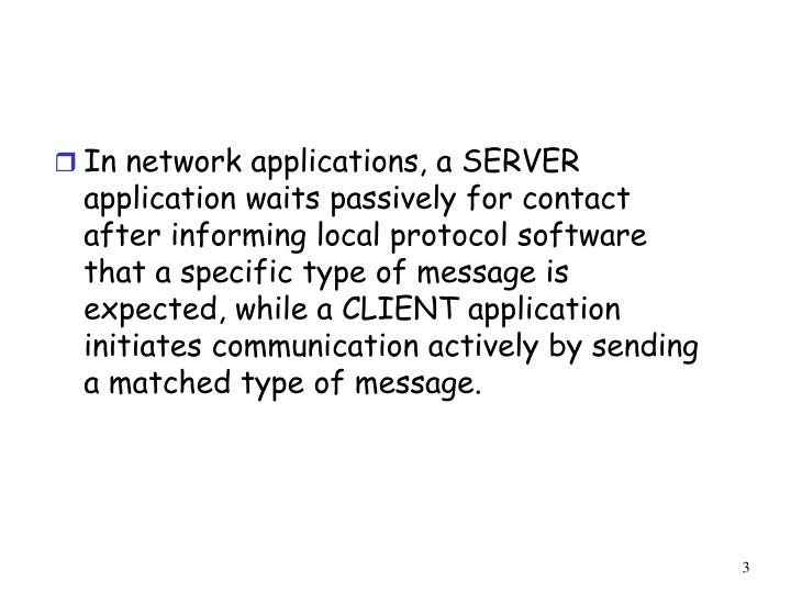 In network applications, a SERVER application waits passively for contact after informing local protocol software that a specific type of message is expected, while a CLIENT application initiates communication actively by sending a matched type of message.
