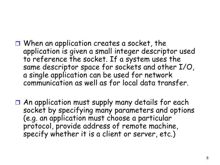 When an application creates a socket, the application is given a small integer descriptor used to reference the socket. If a system uses the same descriptor space for sockets and other I/O, a single application can be used for network communication as well as for local data transfer.