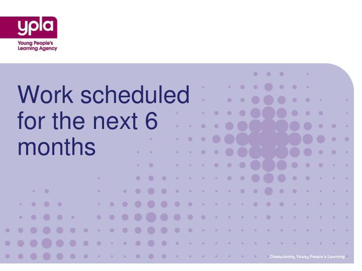Work scheduled for the next 6 months