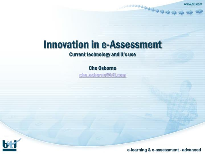 Innovation in e assessment current technology and it s use che osborne che osborne@btl com