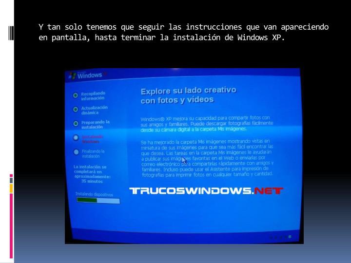 Y tan solo tenemos que seguir las instrucciones que van apareciendo en pantalla, hasta terminar la instalación de Windows XP.