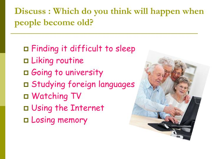 Discuss : Which do you think will happen when people become old?