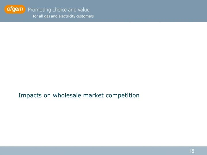 Impacts on wholesale market competition