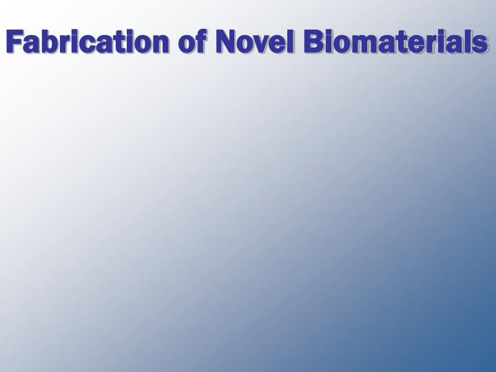 Fabrication of novel biomaterials