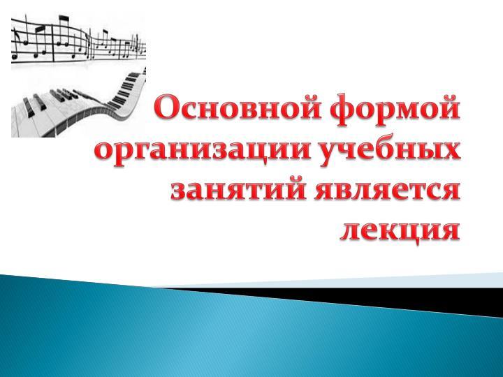 Основной формой организации учебных занятий является лекция