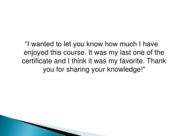"""I wanted to let you know how much I have enjoyed this course. It was my last one of the certificate and I think it was my favorite. Thank you for sharing your knowledge!"""
