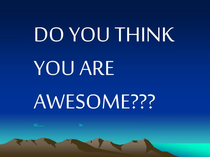 DO YOU THINK YOU ARE AWESOME???