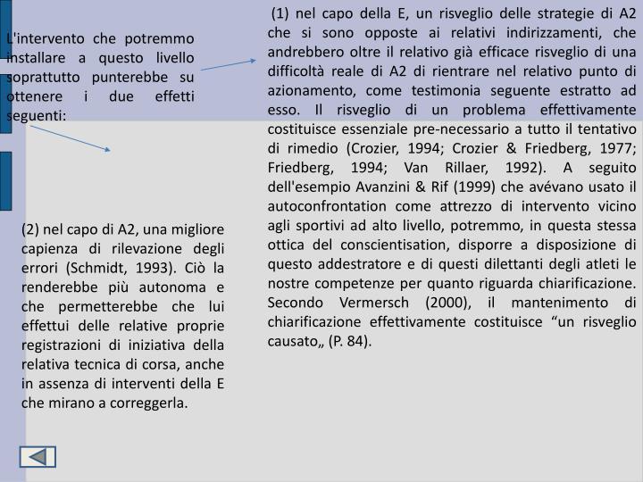 """(1) nel capo della E, un risveglio delle strategie di A2 che si sono opposte ai relativi indirizzamenti, che andrebbero oltre il relativo già efficace risveglio di una difficoltà reale di A2 di rientrare nel relativo punto di azionamento, come testimonia seguente estratto ad esso. Il risveglio di un problema effettivamente costituisce essenziale pre-necessario a tutto il tentativo di rimedio (Crozier, 1994; Crozier & Friedberg, 1977; Friedberg, 1994; Van Rillaer, 1992). A seguito dell'esempio Avanzini & Rif (1999) che avévano usato il autoconfrontation come attrezzo di intervento vicino agli sportivi ad alto livello, potremmo, in questa stessa ottica del conscientisation, disporre a disposizione di questo addestratore e di questi dilettanti degli atleti le nostre competenze per quanto riguarda chiarificazione. Secondo Vermersch (2000), il mantenimento di chiarificazione effettivamente costituisce """"un risveglio causato"""" (P. 84)."""
