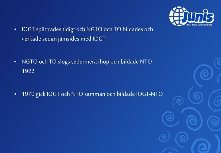 IOGT splittrades tidigt och NGTO och TO bildades och verkade sedan jämsides med IOGT