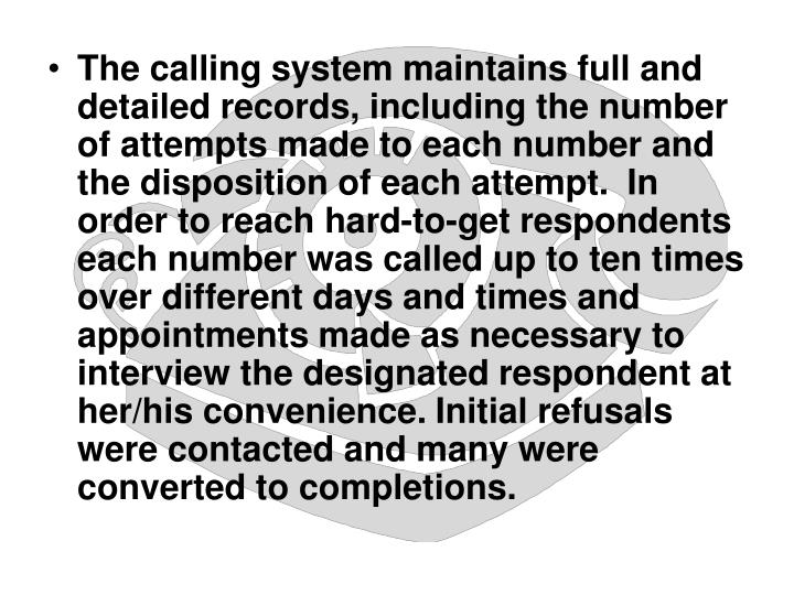 The calling system maintains full and detailed records, including the number of attempts made to each number and the disposition of each attempt.  In order to reach hard-to-get respondents each number was called up to ten times over different days and times and appointments made as necessary to interview the designated respondent at her/his convenience. Initial refusals were contacted and many were converted to completions.
