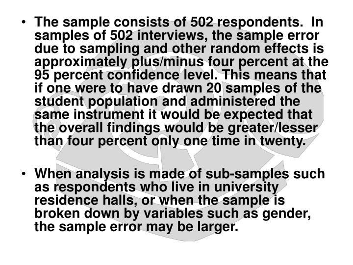 The sample consists of 502 respondents.  In samples of 502 interviews, the sample error due to sampling and other random effects is approximately plus/minus four percent at the 95 percent confidence level. This means that if one were to have drawn 20 samples of the student population and administered the same instrument it would be expected that the overall findings would be greater/lesser than four percent only one time in twenty.