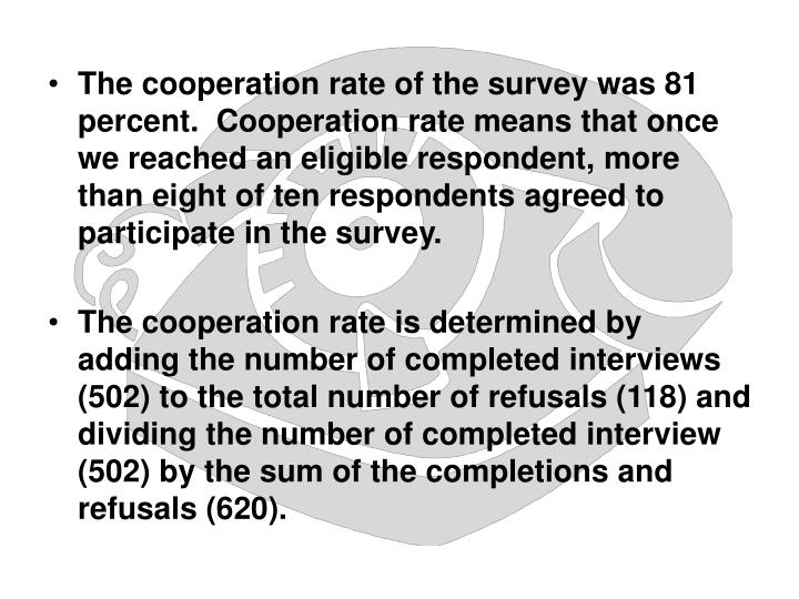 The cooperation rate of the survey was 81 percent.  Cooperation rate means that once we reached an eligible respondent, more than eight of ten respondents agreed to participate in the survey.