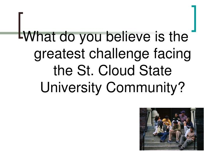 What do you believe is the greatest challenge facing the St. Cloud State University Community?