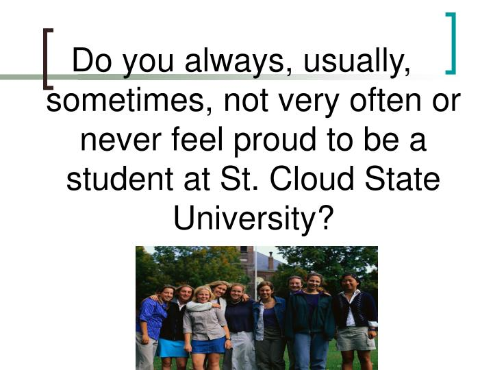 Do you always, usually, sometimes, not very often or never feel proud to be a student at St. Cloud State University?