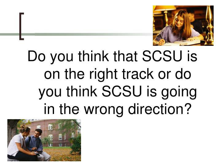 Do you think that SCSU is on the right track or do you think SCSU is going in the wrong direction?