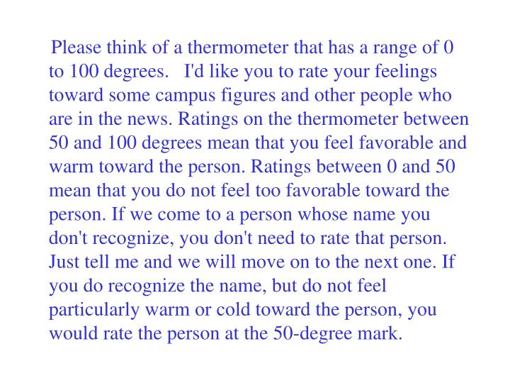Please think of a thermometer that has a range of 0 to 100 degrees.   I'd like you to rate your feelings toward some campus figures and other people who are in the news. Ratings on the thermometer between 50 and 100 degrees mean that you feel favorable and warm toward the person. Ratings between 0 and 50 mean that you do not feel too favorable toward the person. If we come to a person whose name you don't recognize, you don't need to rate that person. Just tell me and we will move on to the next one. If you do recognize the name, but do not feel particularly warm or cold toward the person, you would rate the person at the 50-degree mark.