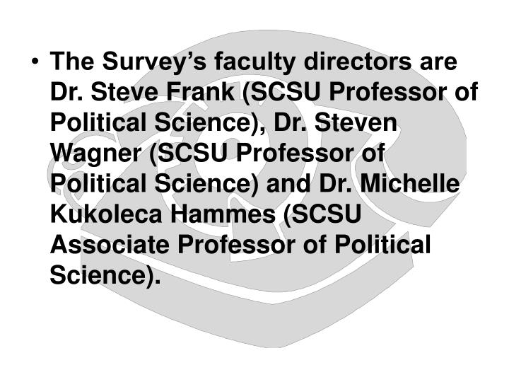 The Survey's faculty directors are Dr. Steve Frank (SCSU Professor of Political Science), Dr. Steven Wagner (SCSU Professor of Political Science) and Dr. Michelle Kukoleca Hammes (SCSU Associate Professor of Political Science).