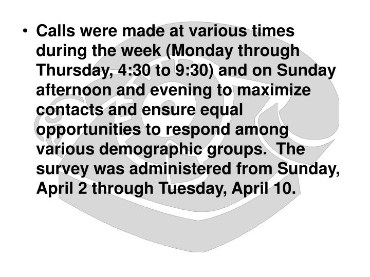 Calls were made at various times during the week (Monday through Thursday, 4:30 to 9:30) and on Sunday afternoon and evening to maximize contacts and ensure equal opportunities to respond among various demographic groups.  The survey was administered from Sunday, April 2 through Tuesday, April 10.