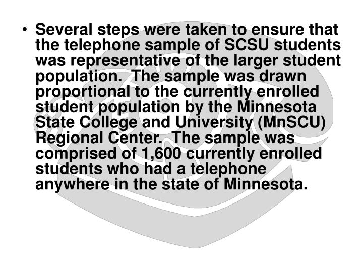 Several steps were taken to ensure that the telephone sample of SCSU students was representative of the larger student population.  The sample was drawn proportional to the currently enrolled student population by the Minnesota State College and University (MnSCU) Regional Center.  The sample was comprised of 1,600 currently enrolled students who had a telephone anywhere in the state of Minnesota.
