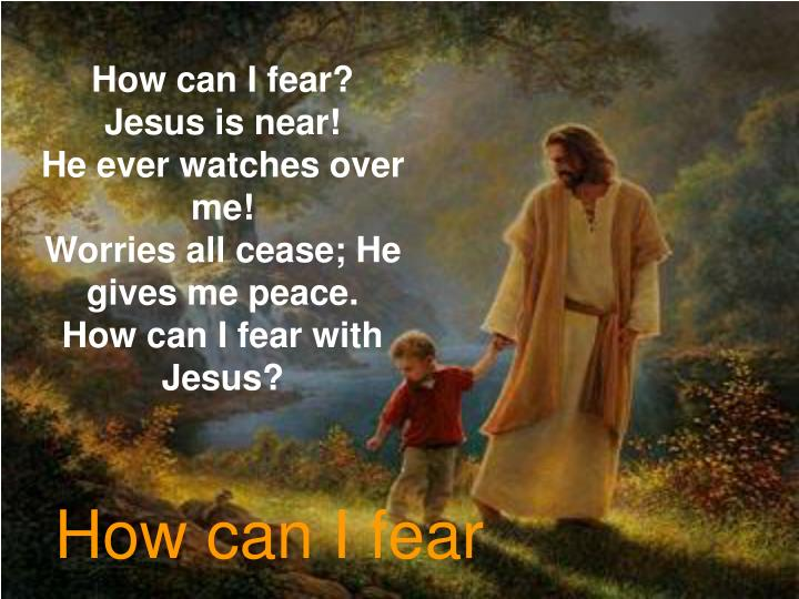 How can I fear? Jesus is near!