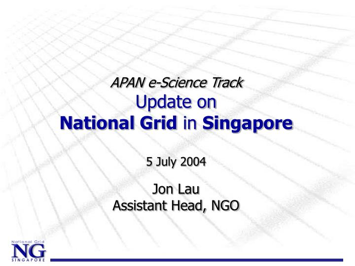 Apan e science track update on national grid in singapore 5 july 2004 jon lau assistant head ngo