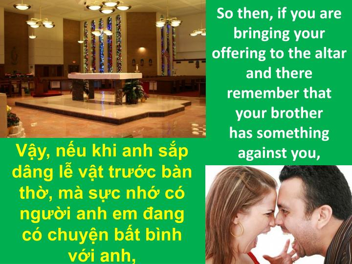 So then, if you are bringing your offering to the altar and there remember that your brother