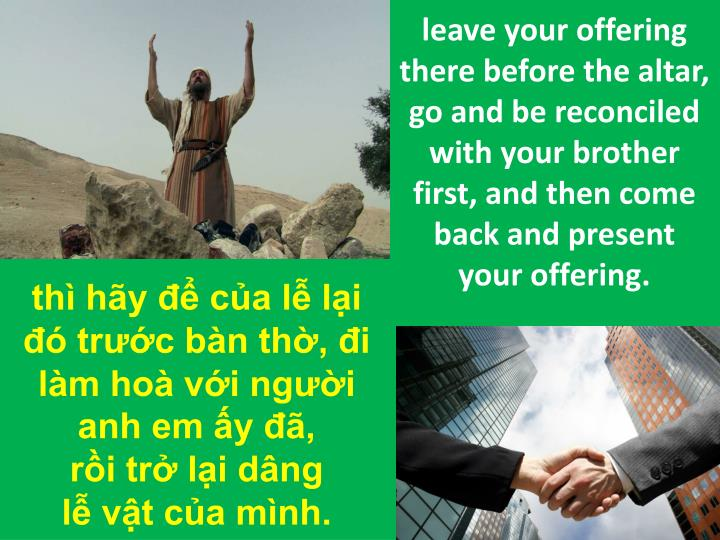 leave your offering there before the altar, go and be reconciled with your brother first, and then come back and present your offering.