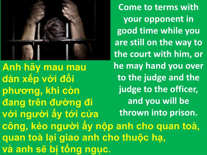 Come to terms with your opponent in good time while you are still on the way to the court with him, or he may hand you over to the judge and the judge to the officer, and you will be thrown into prison.