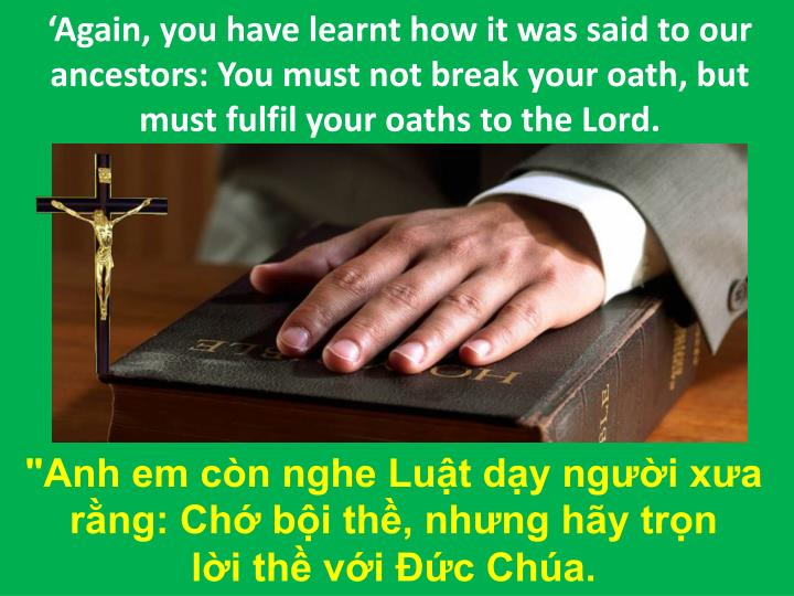 'Again, you have learnt how it was said to our ancestors: You must not break your oath, but must fulfil your oaths to the Lord.